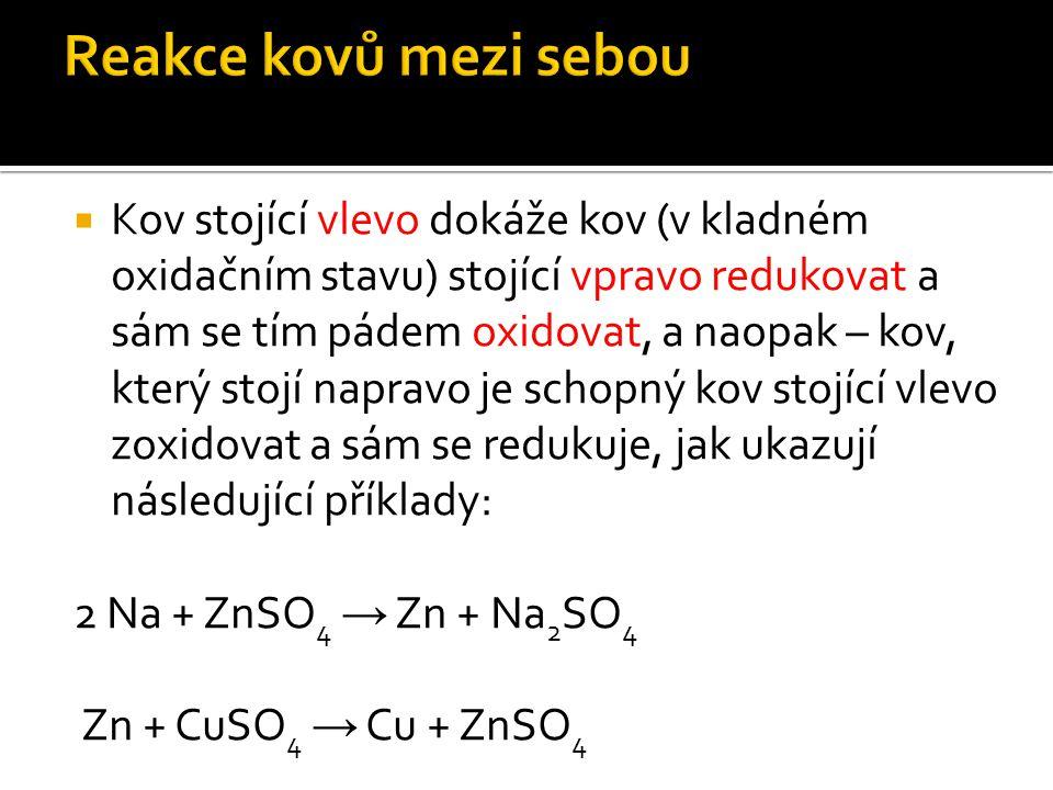  Kov stojící vlevo dokáže kov (v kladném oxidačním stavu) stojící vpravo redukovat a sám se tím pádem oxidovat, a naopak – kov, který stojí napravo je schopný kov stojící vlevo zoxidovat a sám se redukuje, jak ukazují následující příklady: 2 Na + ZnSO 4 → Zn + Na 2 SO 4 Zn + CuSO 4 → Cu + ZnSO 4
