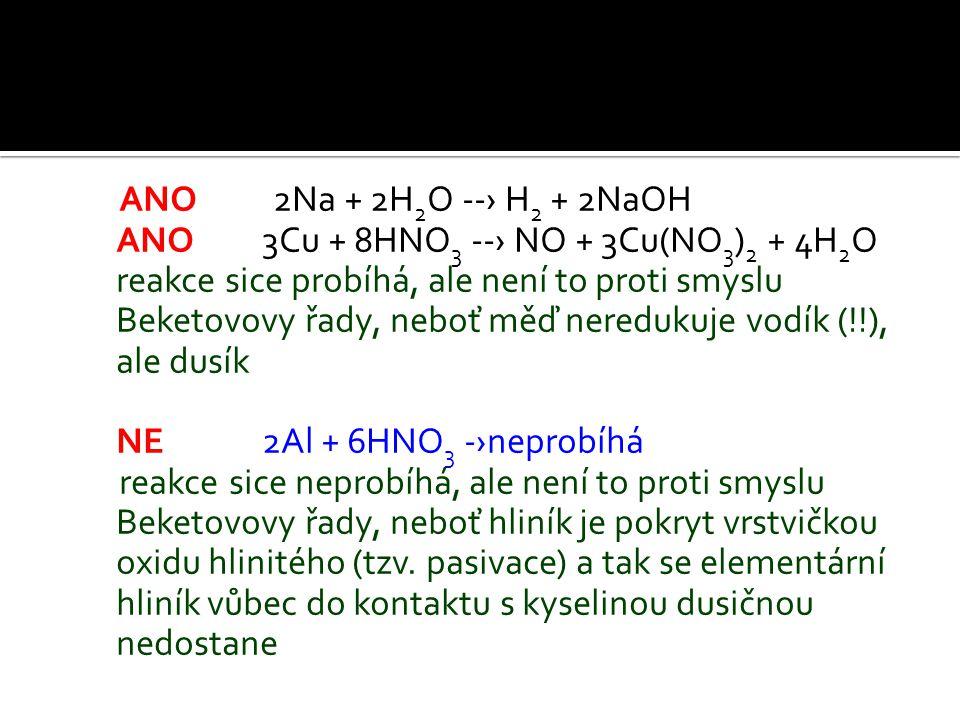 ANO 2Na + 2H 2 O --› H 2 + 2NaOH ANO 3Cu + 8HNO 3 --› NO + 3Cu(NO 3 ) 2 + 4H 2 O reakce sice probíhá, ale není to proti smyslu Beketovovy řady, neboť měď neredukuje vodík (!!), ale dusík NE 2Al + 6HNO 3 -›neprobíhá reakce sice neprobíhá, ale není to proti smyslu Beketovovy řady, neboť hliník je pokryt vrstvičkou oxidu hlinitého (tzv.