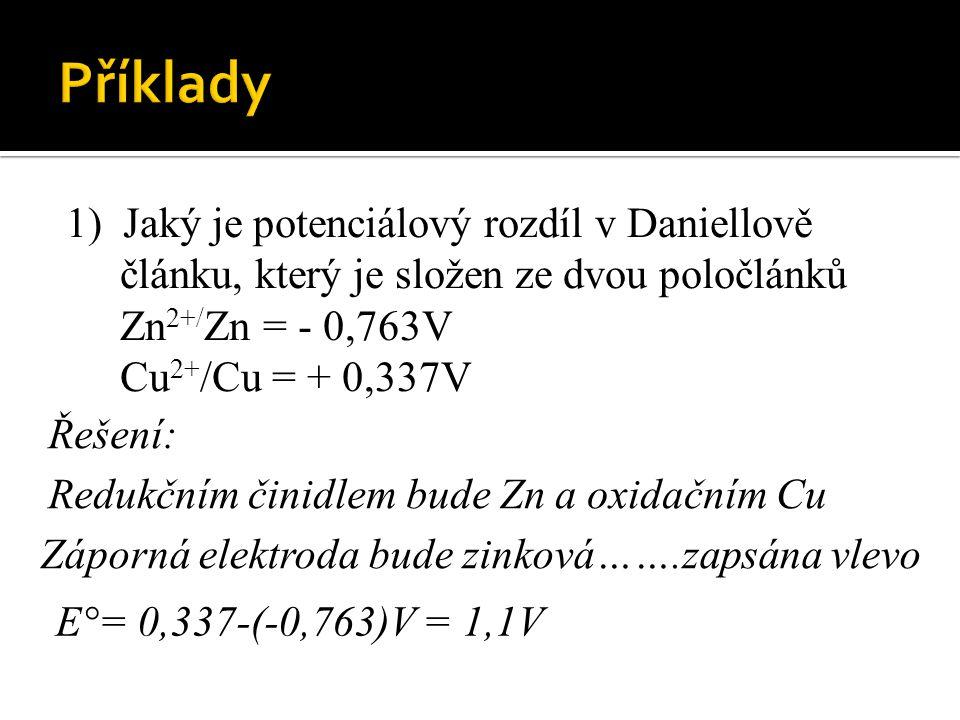 1) Jaký je potenciálový rozdíl v Daniellově článku, který je složen ze dvou poločlánků Zn 2+/ Zn = - 0,763V Cu 2+ /Cu = + 0,337V Redukčním činidlem bude Zn a oxidačním Cu Záporná elektroda bude zinková…….zapsána vlevo E°= 0,337-(-0,763)V = 1,1V Řešení:
