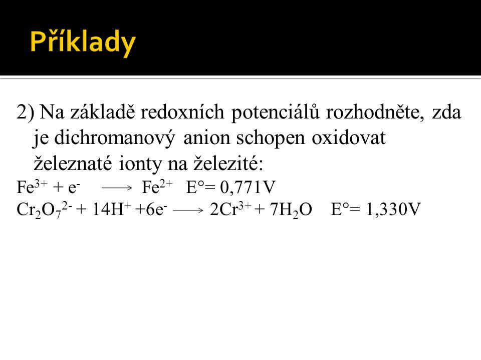 2) Na základě redoxních potenciálů rozhodněte, zda je dichromanový anion schopen oxidovat železnaté ionty na železité: Fe 3+ + e - Fe 2+ E°= 0,771V Cr 2 O 7 2- + 14H + +6e - 2Cr 3+ + 7H 2 O E°= 1,330V