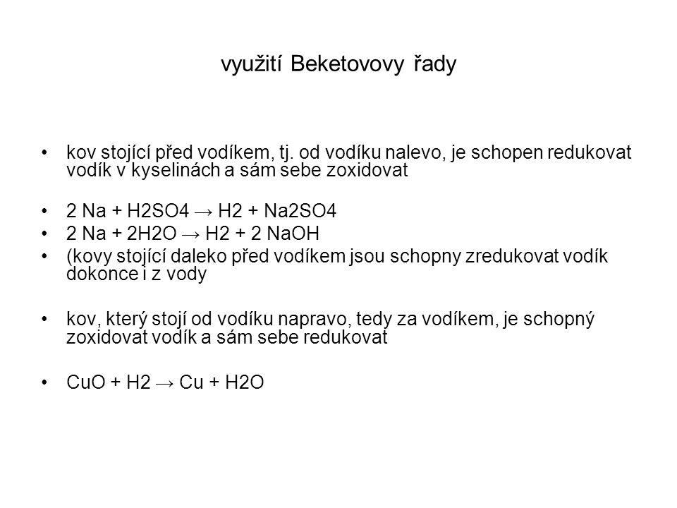využití Beketovovy řady kov stojící před vodíkem, tj. od vodíku nalevo, je schopen redukovat vodík v kyselinách a sám sebe zoxidovat 2 Na + H2SO4 → H2