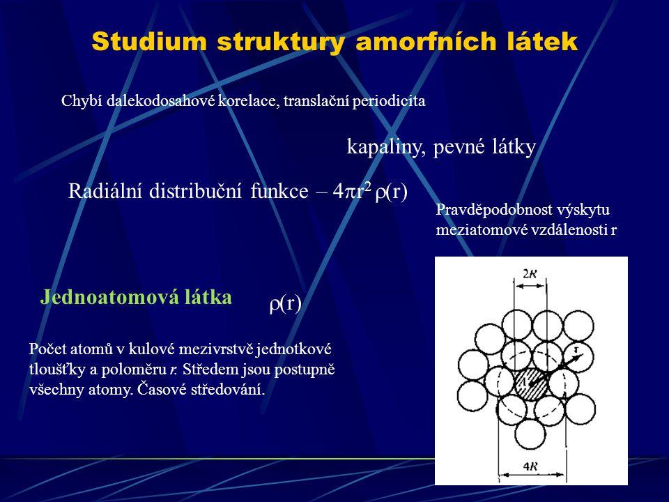 Studium struktury amorfních látek Chybí dalekodosahové korelace, translační periodicita kapaliny, pevné látky Jednoatomová látka Radiální distribuční funkce – 4  r 2  (r) Pravděpodobnost výskytu meziatomové vzdálenosti r  (r) Počet atomů v kulové mezivrstvě jednotkové tloušťky a poloměru r.