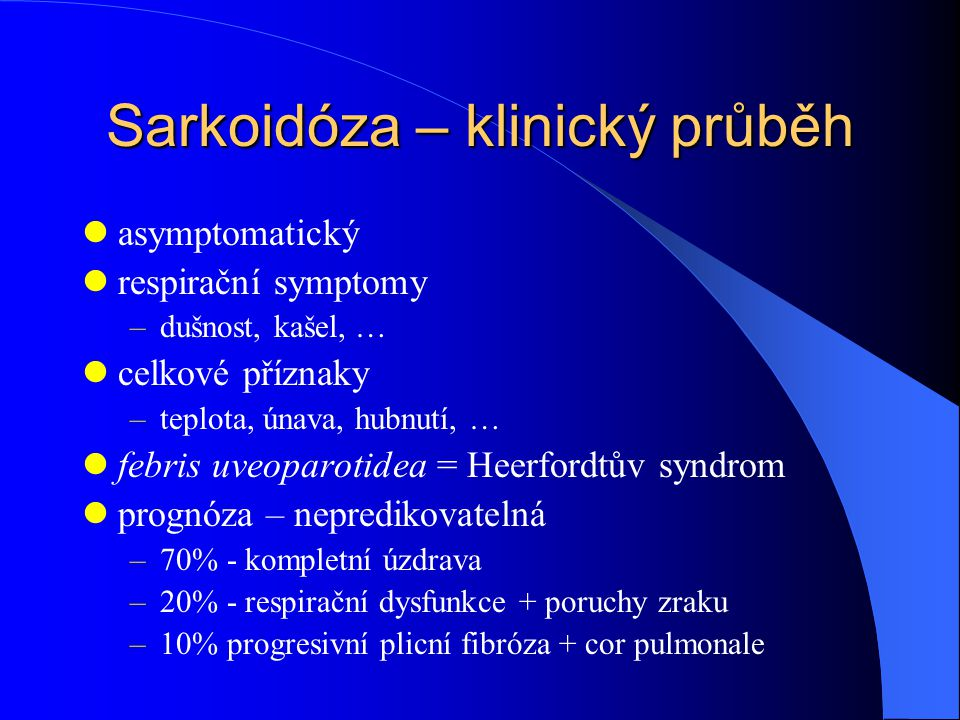 Sarkoidóza – klinický průběh asymptomatický respirační symptomy –dušnost, kašel, … celkové příznaky –teplota, únava, hubnutí, … febris uveoparotidea = Heerfordtův syndrom prognóza – nepredikovatelná –70% - kompletní úzdrava –20% - respirační dysfunkce + poruchy zraku –10% progresivní plicní fibróza + cor pulmonale