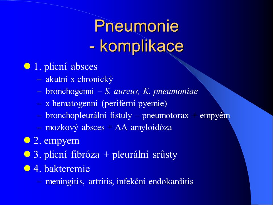 Pneumonie - komplikace 1. plicní absces –akutní x chronický –bronchogenní – S. aureus, K. pneumoniae –x hematogenní (periferní pyemie) –bronchopleurál