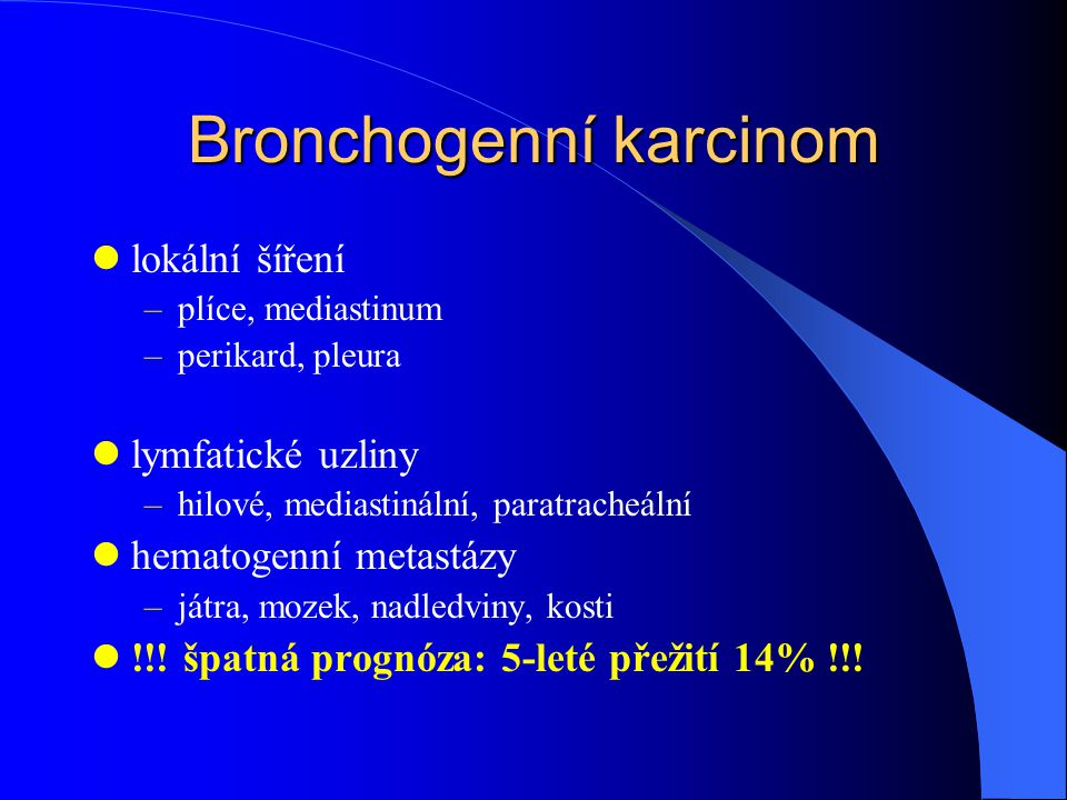 Bronchogenní karcinom lokální šíření –plíce, mediastinum –perikard, pleura lymfatické uzliny –hilové, mediastinální, paratracheální hematogenní metastázy –játra, mozek, nadledviny, kosti !!.