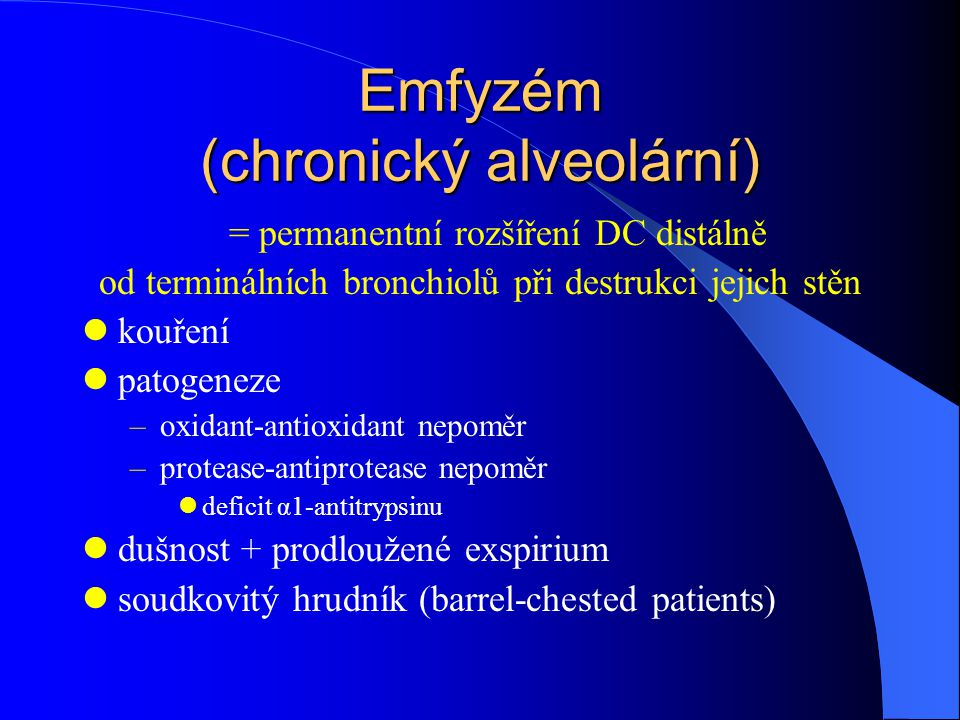 Emfyzém (chronický alveolární) = permanentní rozšíření DC distálně od terminálních bronchiolů při destrukci jejich stěn kouření patogeneze –oxidant-antioxidant nepoměr –protease-antiprotease nepoměr deficit α1-antitrypsinu dušnost + prodloužené exspirium soudkovitý hrudník (barrel-chested patients)