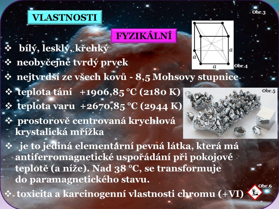 VLASTNOSTI Obr.6 Obr.5 Obr.4 FYZIKÁLNÍ  bílý, lesklý, křehký  neobyčejně tvrdý prvek  prostorově centrovaná krychlová krystalická mřížka Obr.3  nejtvrdší ze všech kovů - 8,5 Mohsovy stupnice  teplota tání +1906,85 °C (2180 K)  je to jediná elementární pevná látka, která má antiferromagnetické uspořádání při pokojové teplotě (a níže).