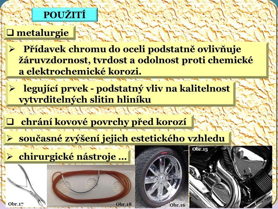 Obr.15 Obr.16 Obr.18 Obr.17 POUŽITÍ  metalurgie  Přídavek chromu do oceli podstatně ovlivňuje žáruvzdornost, tvrdost a odolnost proti chemické a elektrochemické korozi.