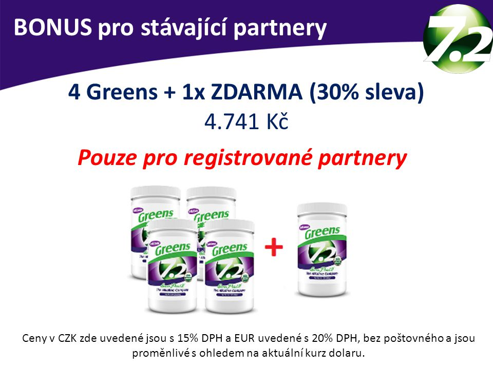 BONUS pro stávající partnery 4 Greens + 1x ZDARMA (30% sleva) 4.741 Kč Pouze pro registrované partnery Ceny v CZK zde uvedené jsou s 15% DPH a EUR uve
