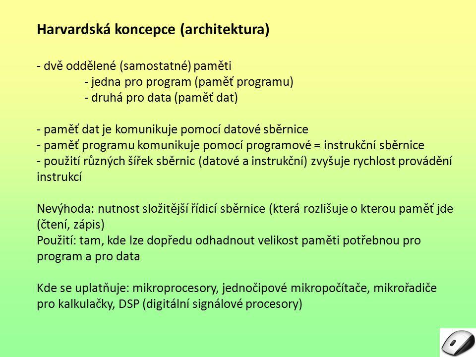 Harvardská koncepce (architektura) - dvě oddělené (samostatné) paměti - jedna pro program (paměť programu) - druhá pro data (paměť dat) - paměť dat je komunikuje pomocí datové sběrnice - paměť programu komunikuje pomocí programové = instrukční sběrnice - použití různých šířek sběrnic (datové a instrukční) zvyšuje rychlost provádění instrukcí Nevýhoda: nutnost složitější řídicí sběrnice (která rozlišuje o kterou paměť jde (čtení, zápis) Použití: tam, kde lze dopředu odhadnout velikost paměti potřebnou pro program a pro data Kde se uplatňuje: mikroprocesory, jednočipové mikropočítače, mikrořadiče pro kalkulačky, DSP (digitální signálové procesory)