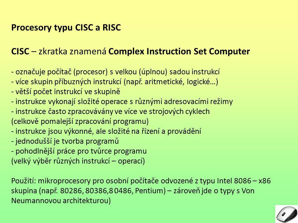 Procesory typu CISC a RISC CISC – zkratka znamená Complex Instruction Set Computer - označuje počítač (procesor) s velkou (úplnou) sadou instrukcí - více skupin příbuzných instrukcí (např.
