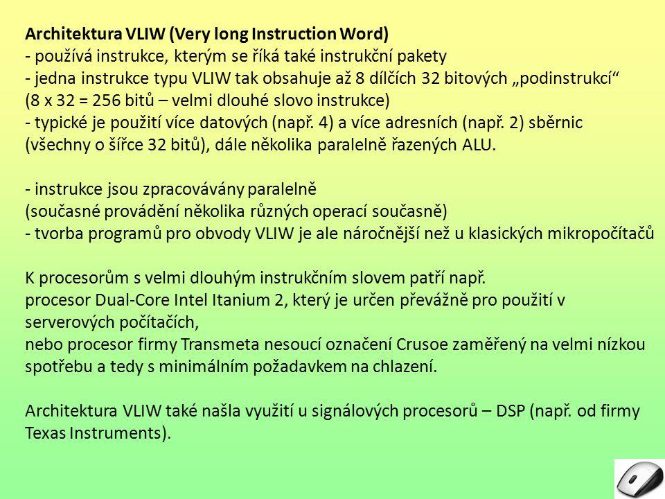 """Architektura VLIW (Very long Instruction Word) - používá instrukce, kterým se říká také instrukční pakety - jedna instrukce typu VLIW tak obsahuje až 8 dílčích 32 bitových """"podinstrukcí (8 x 32 = 256 bitů – velmi dlouhé slovo instrukce) - typické je použití více datových (např."""