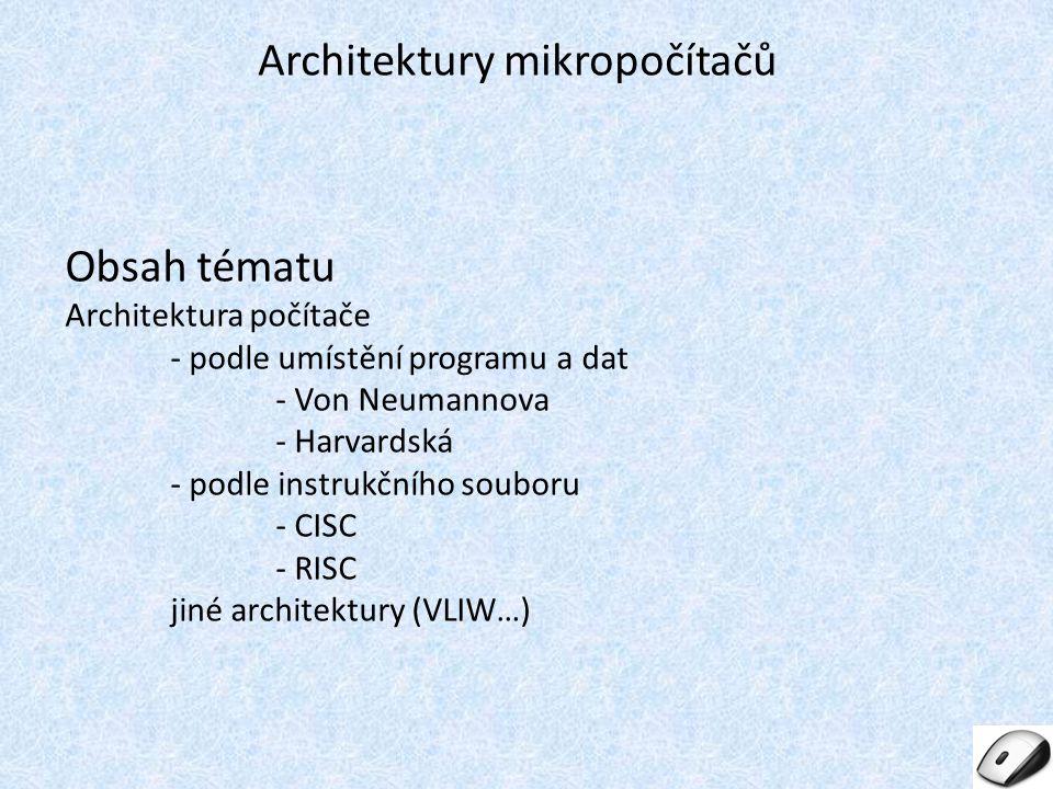 Obsah tématu Architektura počítače - podle umístění programu a dat - Von Neumannova - Harvardská - podle instrukčního souboru - CISC - RISC jiné architektury (VLIW…) Architektury mikropočítačů