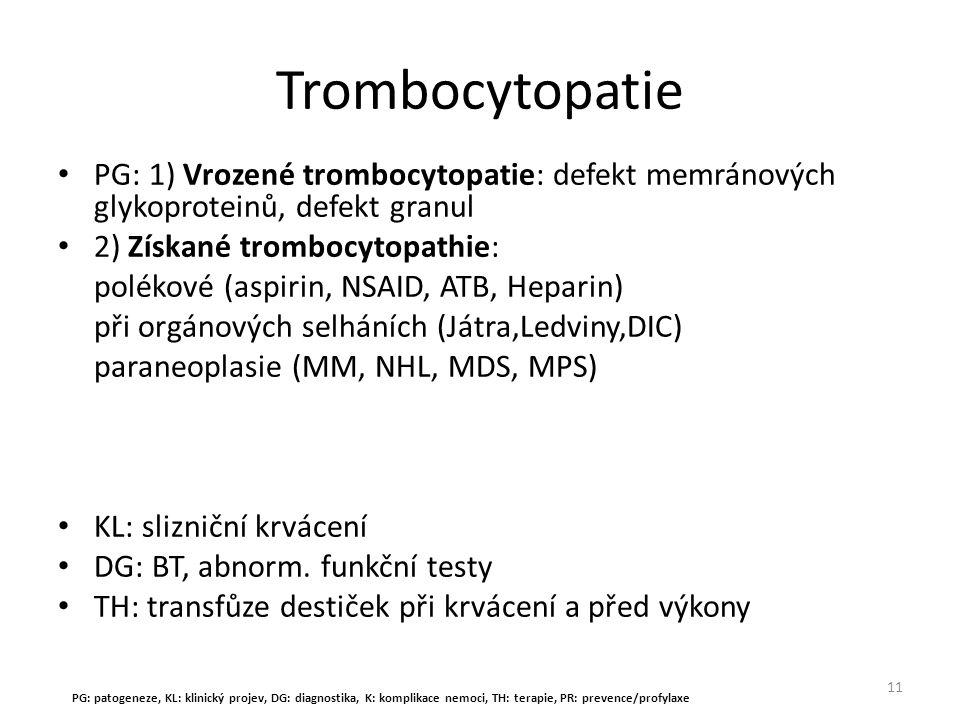 Trombocytopatie PG: 1) Vrozené trombocytopatie: defekt memránových glykoproteinů, defekt granul 2) Získané trombocytopathie: polékové (aspirin, NSAID,