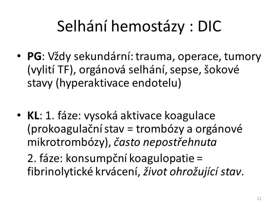 Selhání hemostázy : DIC PG: Vždy sekundární: trauma, operace, tumory (vylití TF), orgánová selhání, sepse, šokové stavy (hyperaktivace endotelu) KL: 1