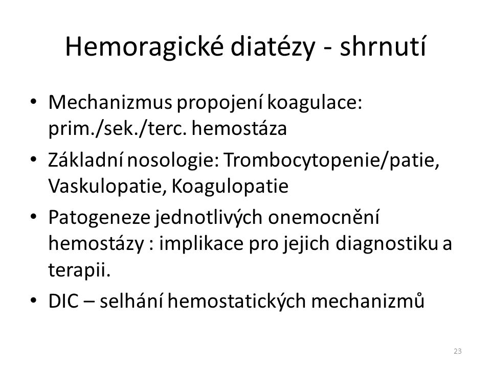 Hemoragické diatézy - shrnutí Mechanizmus propojení koagulace: prim./sek./terc. hemostáza Základní nosologie: Trombocytopenie/patie, Vaskulopatie, Koa