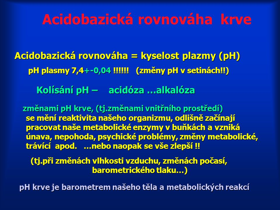 Acidobazická rovnováha krve Acidobazická rovnováha = kyselost plazmy (pH) (normální pH krve 7,4 +- 0,04) (normální pH krve 7,4 +- 0,04) Trvalý metabol