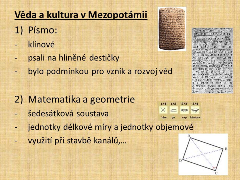 Věda a kultura v Mezopotámii 1)Písmo: -klínové -psali na hliněné destičky -bylo podmínkou pro vznik a rozvoj věd 2)Matematika a geometrie -šedesátková soustava -jednotky délkové míry a jednotky objemové -využití při stavbě kanálů,…