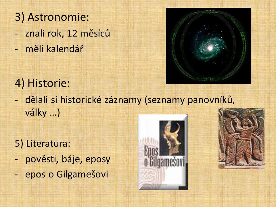 3) Astronomie: -znali rok, 12 měsíců -měli kalendář 4) Historie: -dělali si historické záznamy (seznamy panovníků, války …) 5) Literatura: -pověsti, báje, eposy -epos o Gilgamešovi