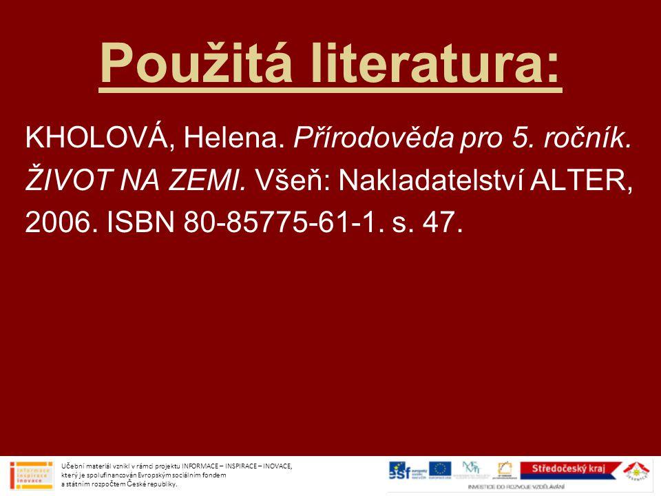 Použitá literatura: KHOLOVÁ, Helena. Přírodověda pro 5. ročník. ŽIVOT NA ZEMI. Všeň: Nakladatelství ALTER, 2006. ISBN 80-85775-61-1. s. 47. Učební mat