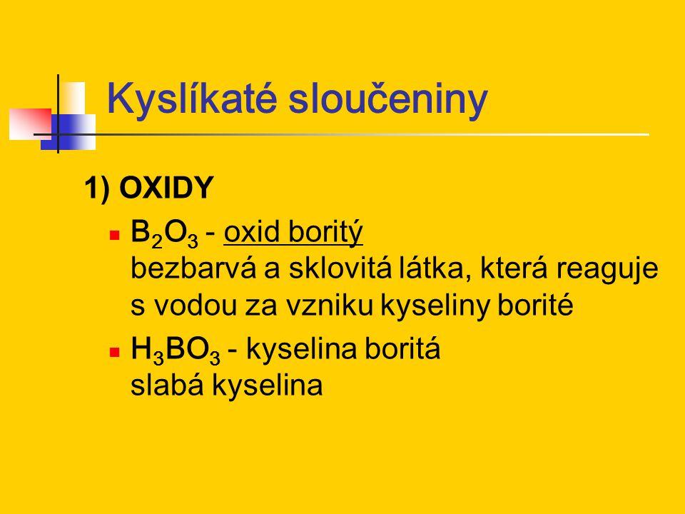 Kyslíkaté sloučeniny 1) OXIDY B 2 O 3 - oxid boritý bezbarvá a sklovitá látka, která reaguje s vodou za vzniku kyseliny borité H 3 BO 3 - kyselina bor