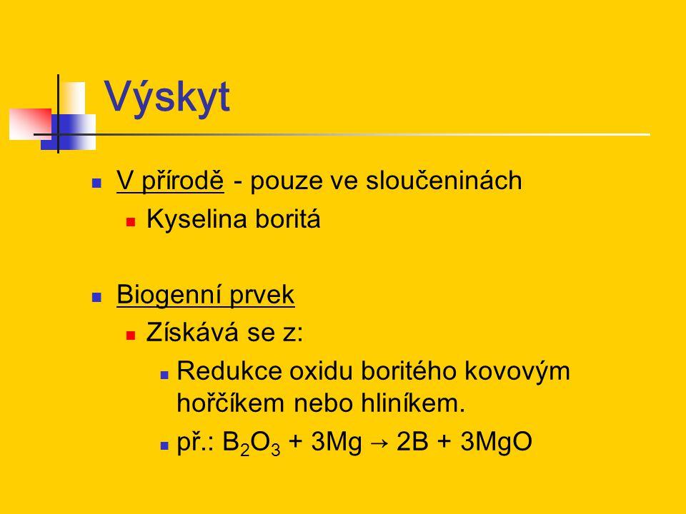 Výskyt V přírodě - pouze ve sloučeninách Kyselina boritá Biogenní prvek Získává se z: Redukce oxidu boritého kovovým hořčíkem nebo hliníkem. př.: B 2