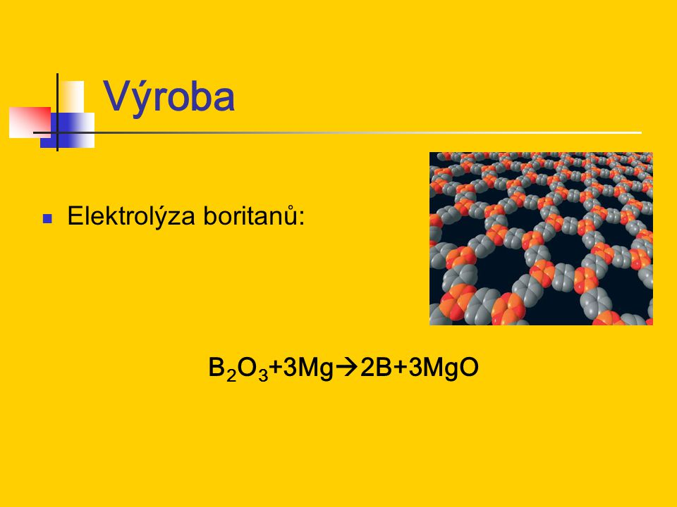 Výroba Elektrolýza boritanů: B 2 O 3 +3Mg  2B+3MgO