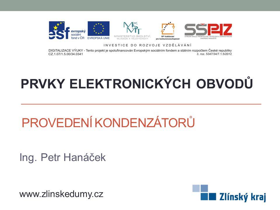 PROVEDENÍ KONDENZÁTORŮ Ing. Petr Hanáček PRVKY ELEKTRONICKÝCH OBVODŮ www.zlinskedumy.cz
