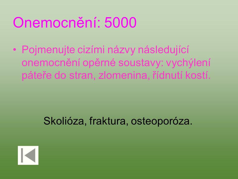 Onemocnění: 5000 Pojmenujte cizími názvy následující onemocnění opěrné soustavy: vychýlení páteře do stran, zlomenina, řídnutí kostí. Skolióza, fraktu