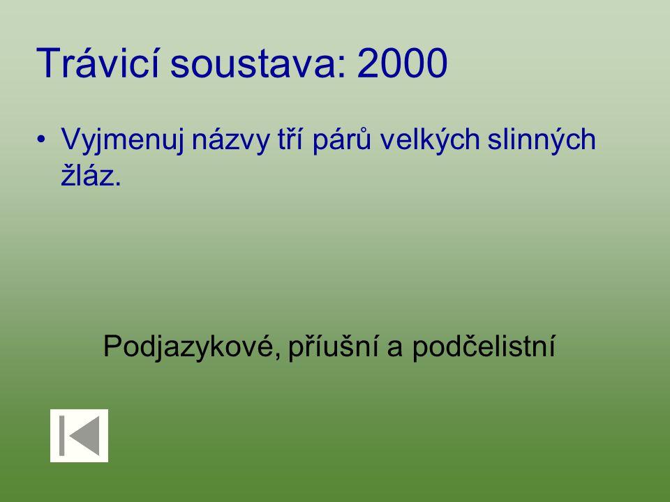 Trávicí soustava: 2000 Vyjmenuj názvy tří párů velkých slinných žláz. Podjazykové, příušní a podčelistní