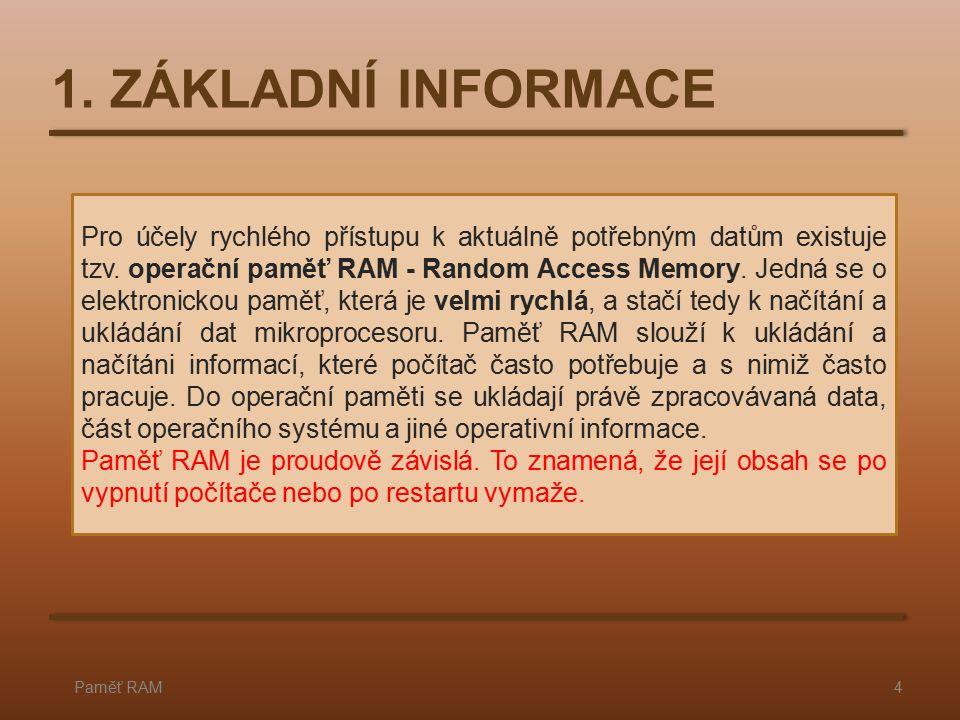 1. ZÁKLADNÍ INFORMACE Paměť RAM4 Pro účely rychlého přístupu k aktuálně potřebným datům existuje tzv. operační paměť RAM - Random Access Memory. Jedná