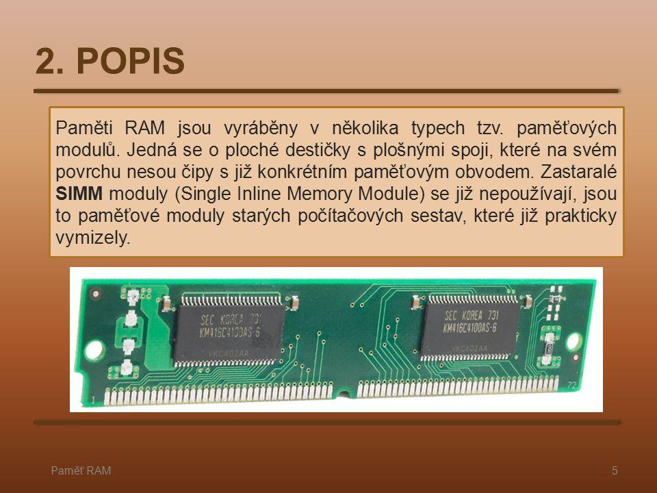 2. POPIS Paměť RAM5 Paměti RAM jsou vyráběny v několika typech tzv. paměťových modulů. Jedná se o ploché destičky s plošnými spoji, které na svém povr