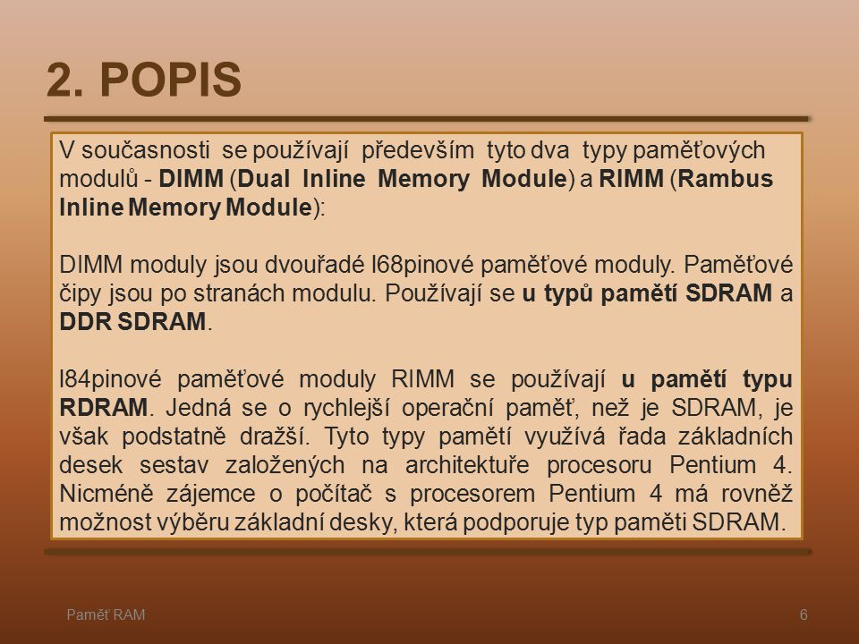 2. POPIS Paměť RAM6 V současnosti se používají především tyto dva typy paměťových modulů - DIMM (Dual Inline Memory Module) a RIMM (Rambus Inline Memo