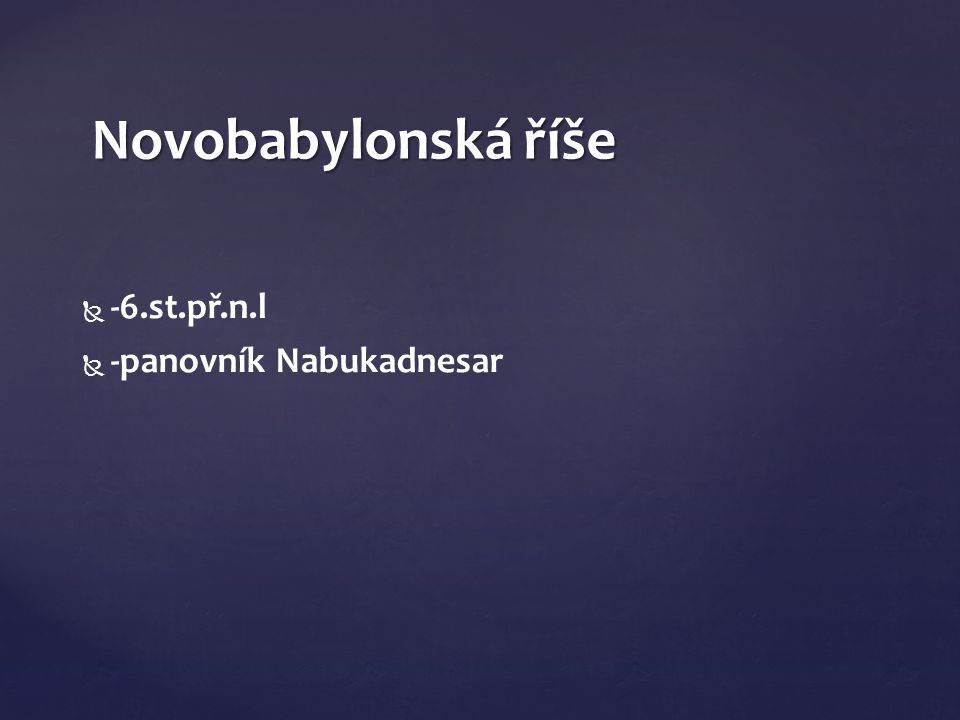   -6.st.př.n.l   -panovník Nabukadnesar Novobabylonská říše