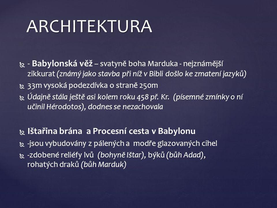   - Babylonská věž – svatyně boha Marduka - nejznámější zikkurat (známý jako stavba při níž v Bibli došlo ke zmatení jazyků)   33m vysoká podezdívka o straně 250m   Údajně stála ještě asi kolem roku 458 př.