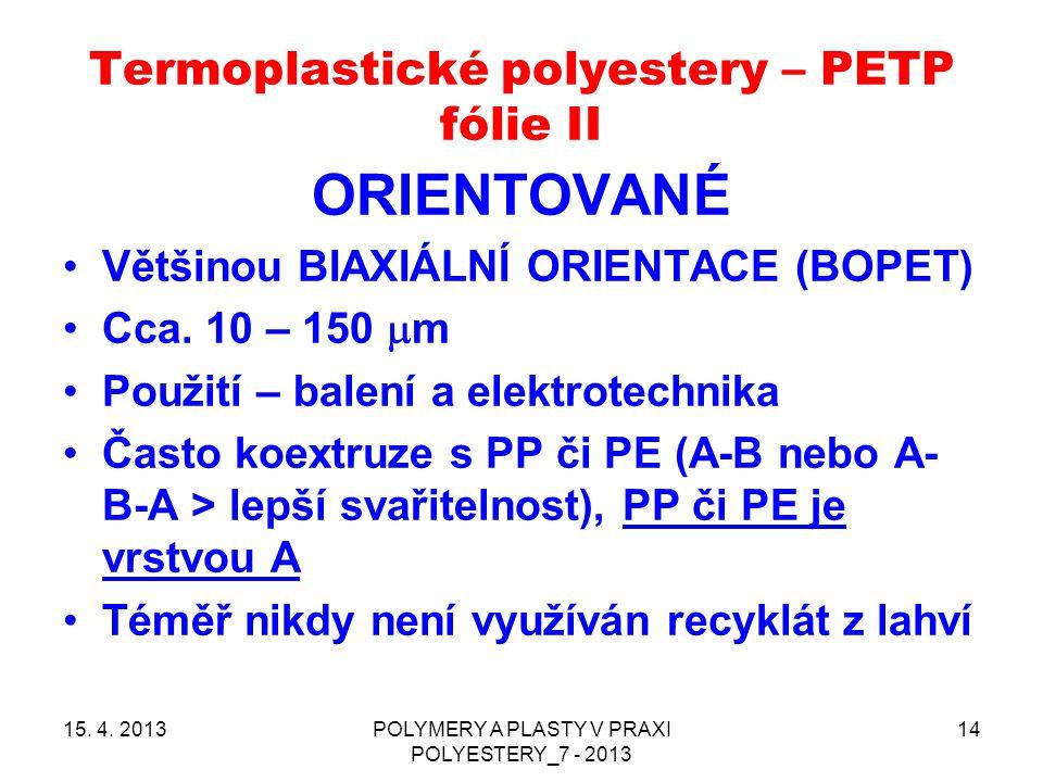 Termoplastické polyestery – PETP fólie II ORIENTOVANÉ Většinou BIAXIÁLNÍ ORIENTACE (BOPET) Cca. 10 – 150  m Použití – balení a elektrotechnika Často