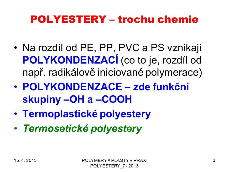 POLYESTERY – trochu chemie 15. 4. 2013POLYMERY A PLASTY V PRAXI POLYESTERY_7 - 2013 3 Na rozdíl od PE, PP, PVC a PS vznikají POLYKONDENZACÍ (co to je,