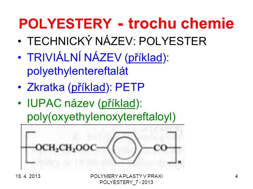 POLYESTERY - trochu chemie TECHNICKÝ NÁZEV: POLYESTER TRIVIÁLNÍ NÁZEV (příklad): polyethylentereftalát Zkratka (příklad): PETP IUPAC název (příklad):