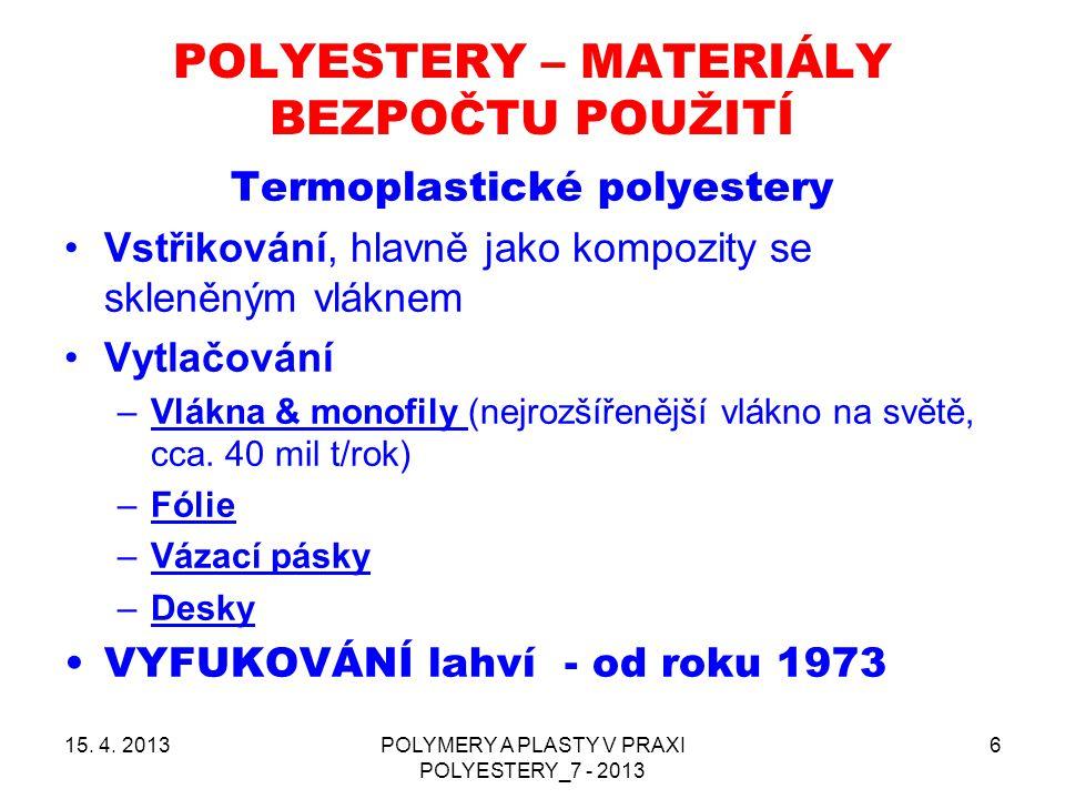 POLYESTERY – MATERIÁLY BEZPOČTU POUŽITÍ 15. 4. 2013POLYMERY A PLASTY V PRAXI POLYESTERY_7 - 2013 6 Termoplastické polyestery Vstřikování, hlavně jako