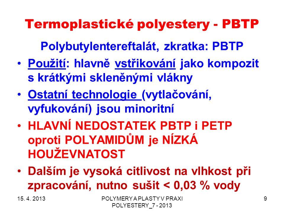 Termoplastické polyestery - PBTP 15. 4. 2013POLYMERY A PLASTY V PRAXI POLYESTERY_7 - 2013 9 Polybutylentereftalát, zkratka: PBTP Použití: hlavně vstři