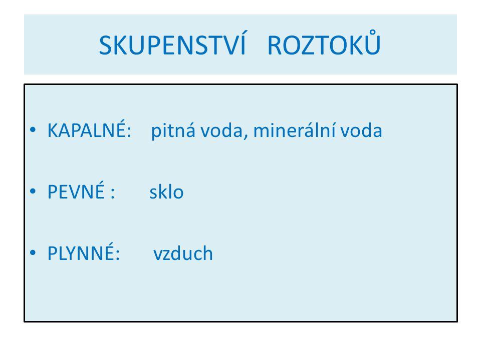 SKUPENSTVÍ ROZTOKŮ KAPALNÉ: pitná voda, minerální voda PEVNÉ : sklo PLYNNÉ: vzduch