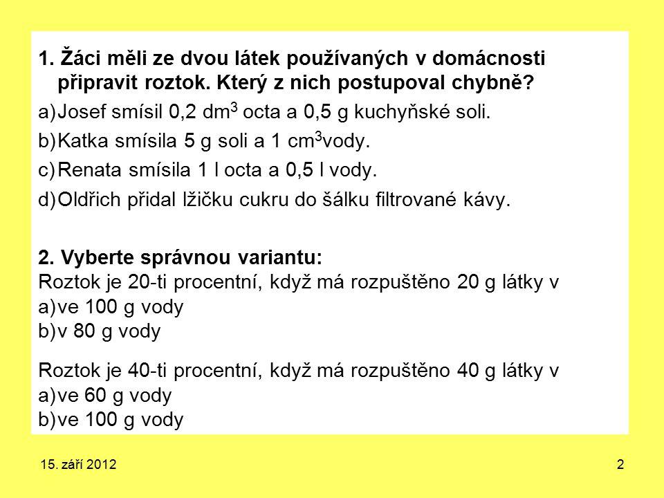 15. září 20122 1. Žáci měli ze dvou látek používaných v domácnosti připravit roztok. Který z nich postupoval chybně? a)Josef smísil 0,2 dm 3 octa a 0,