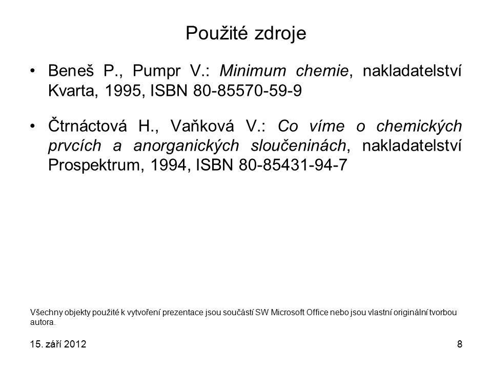 8 Použité zdroje Beneš P., Pumpr V.: Minimum chemie, nakladatelství Kvarta, 1995, ISBN 80-85570-59-9 Čtrnáctová H., Vaňková V.: Co víme o chemických prvcích a anorganických sloučeninách, nakladatelství Prospektrum, 1994, ISBN 80-85431-94-7 Všechny objekty použité k vytvoření prezentace jsou součástí SW Microsoft Office nebo jsou vlastní originální tvorbou autora.