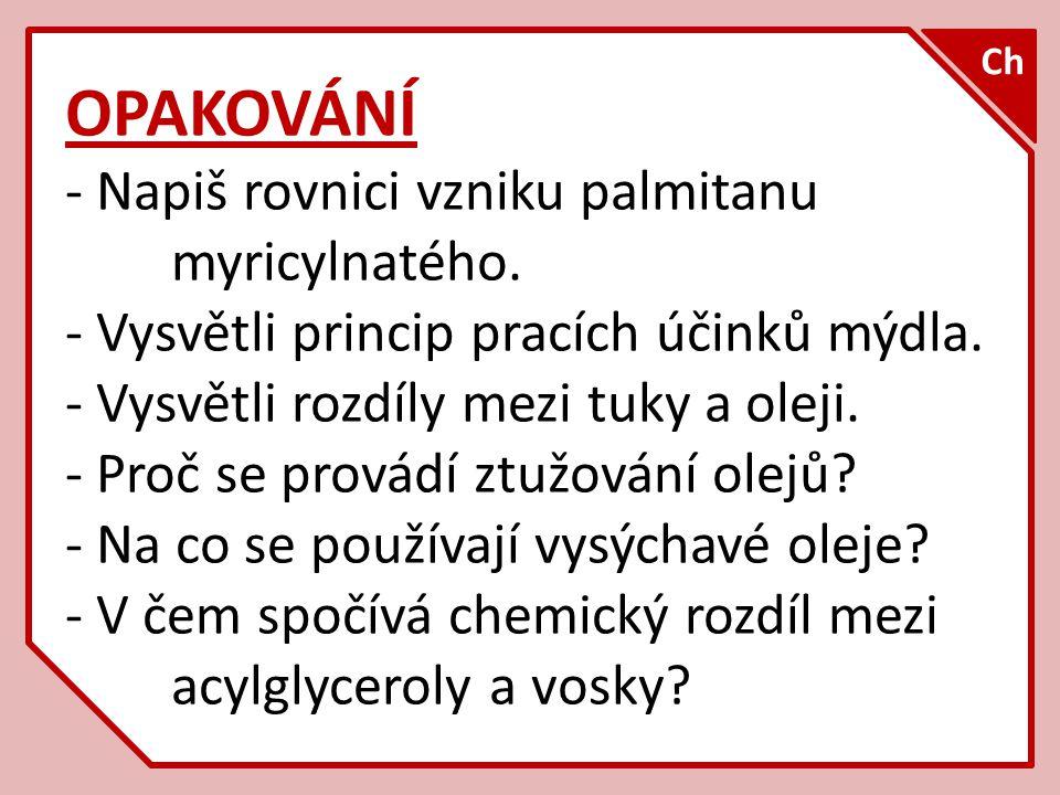 OPAKOVÁNÍ - Napiš rovnici vzniku palmitanu myricylnatého. - Vysvětli princip pracích účinků mýdla. - Vysvětli rozdíly mezi tuky a oleji. - Proč se pro