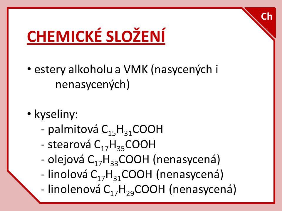 CHEMICKÉ SLOŽENÍ estery alkoholu a VMK (nasycených i nenasycených) kyseliny: - palmitová C 15 H 31 COOH - stearová C 17 H 35 COOH - olejová C 17 H 33 COOH (nenasycená) - linolová C 17 H 31 COOH (nenasycená) - linolenová C 17 H 29 COOH (nenasycená) Ch