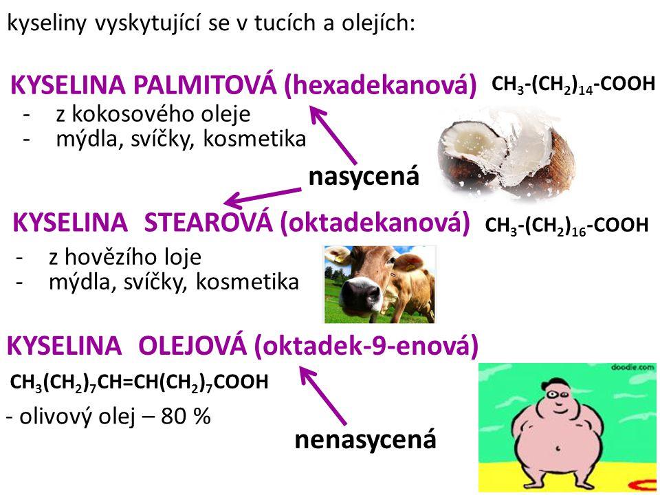 KYSELINA PALMITOVÁ (hexadekanová) KYSELINA STEAROVÁ (oktadekanová) KYSELINA OLEJOVÁ (oktadek-9-enová) kyseliny vyskytující se v tucích a olejích: CH 3
