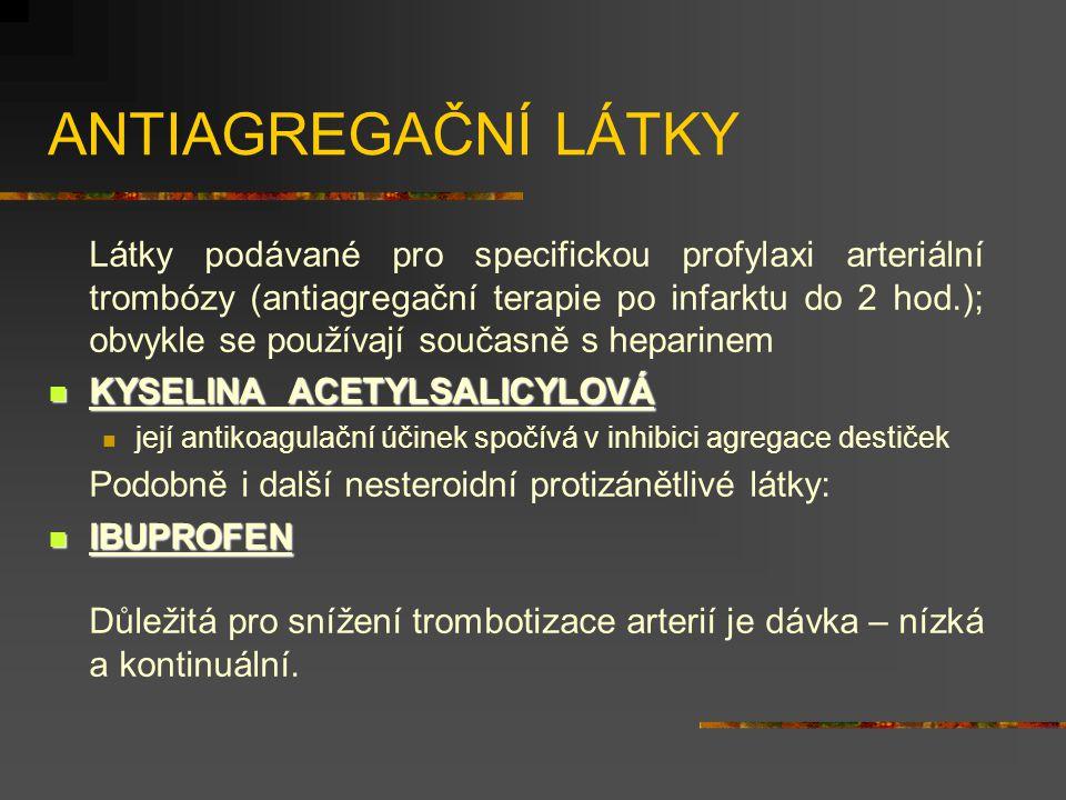 ANTIAGREGAČNÍ LÁTKY Látky podávané pro specifickou profylaxi arteriální trombózy (antiagregační terapie po infarktu do 2 hod.); obvykle se používají současně s heparinem KYSELINA ACETYLSALICYLOVÁ KYSELINA ACETYLSALICYLOVÁ její antikoagulační účinek spočívá v inhibici agregace destiček Podobně i další nesteroidní protizánětlivé látky: IBUPROFEN IBUPROFEN Důležitá pro snížení trombotizace arterií je dávka – nízká a kontinuální.