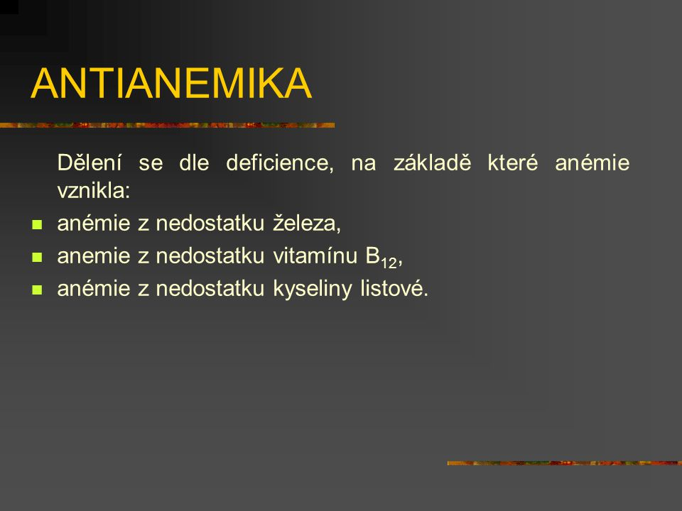 ANTIANEMIKA Dělení se dle deficience, na základě které anémie vznikla: anémie z nedostatku železa, anemie z nedostatku vitamínu B 12, anémie z nedostatku kyseliny listové.