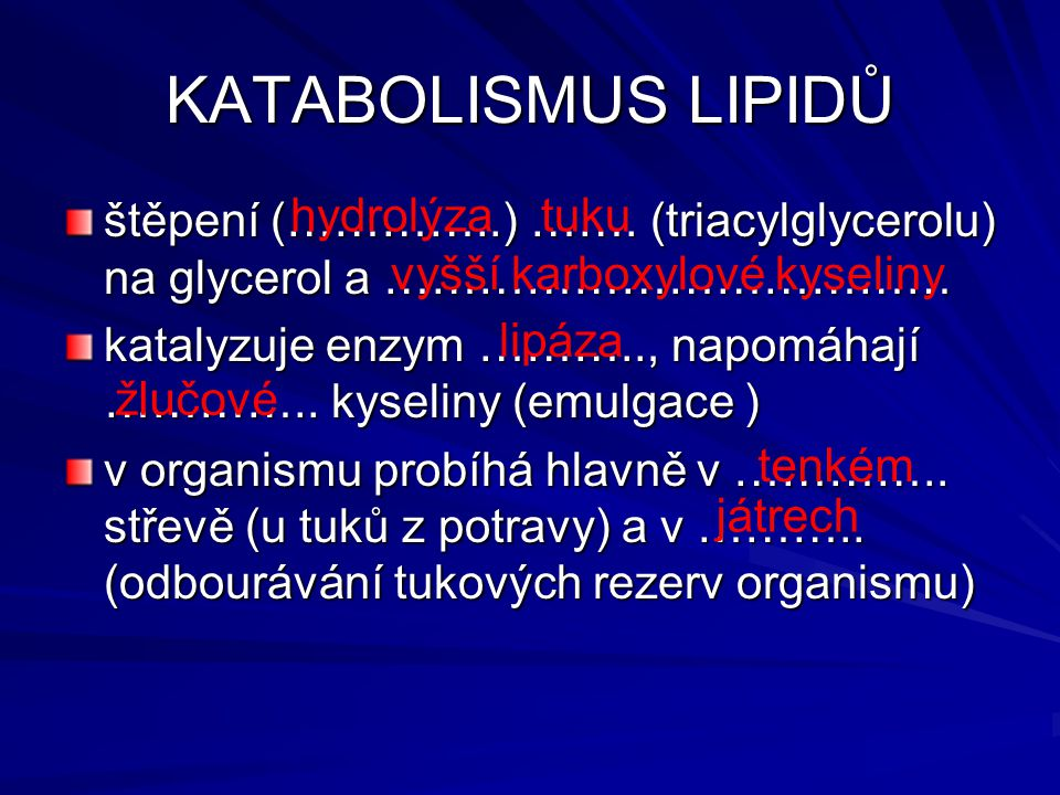 KATABOLISMUS LIPIDŮ štěpení (…………..) ……. (triacylglycerolu) na glycerol a ……………………………… katalyzuje enzym ……….., napomáhají ………….. kyseliny (emulgace )