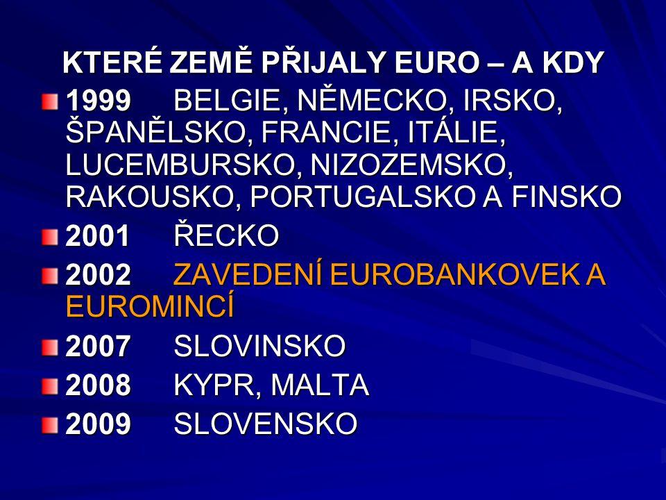KTERÉ ZEMĚ PŘIJALY EURO – A KDY 1999BELGIE, NĚMECKO, IRSKO, ŠPANĚLSKO, FRANCIE, ITÁLIE, LUCEMBURSKO, NIZOZEMSKO, RAKOUSKO, PORTUGALSKO A FINSKO 2001ŘECKO 2002ZAVEDENÍ EUROBANKOVEK A EUROMINCÍ 2007SLOVINSKO 2008KYPR, MALTA 2009SLOVENSKO